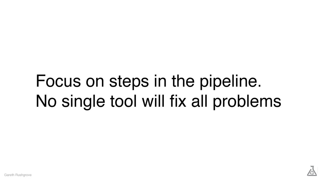 Focus on steps in the pipeline. No single tool ...