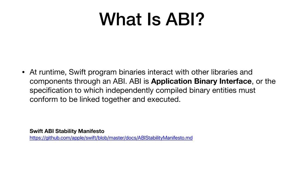 What Is ABI? • At runtime, Swift program binari...
