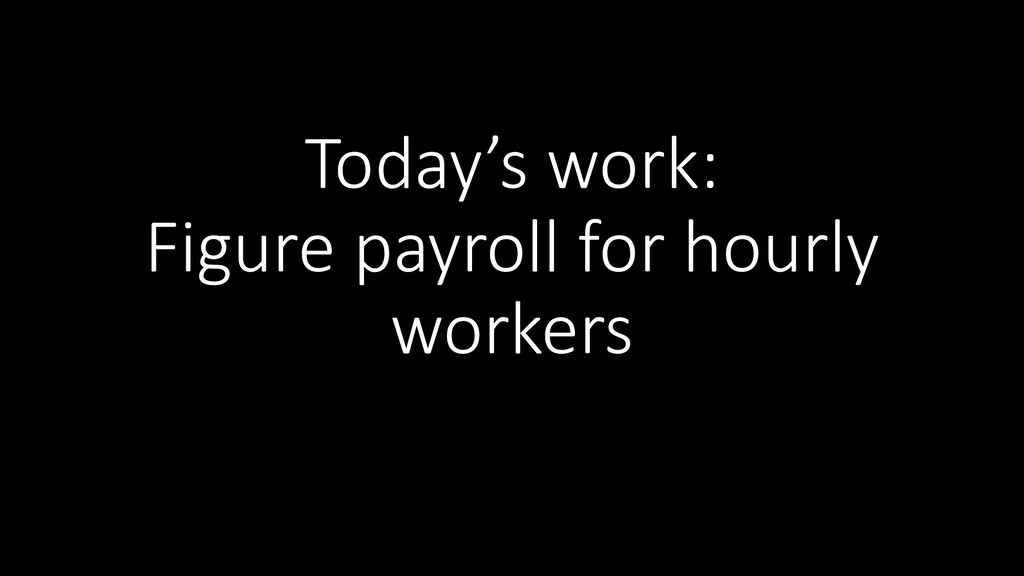 Today's work: Figure payroll for hourly workers