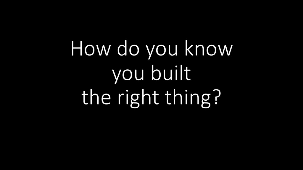 How do you know you built the right thing?