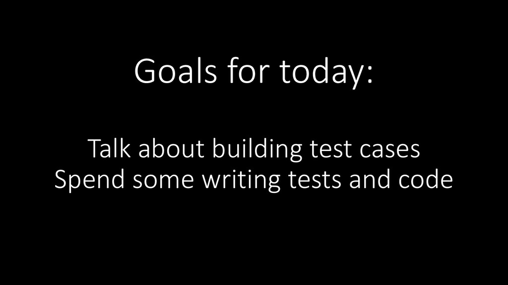 Goals for today: Talk about building test cases...