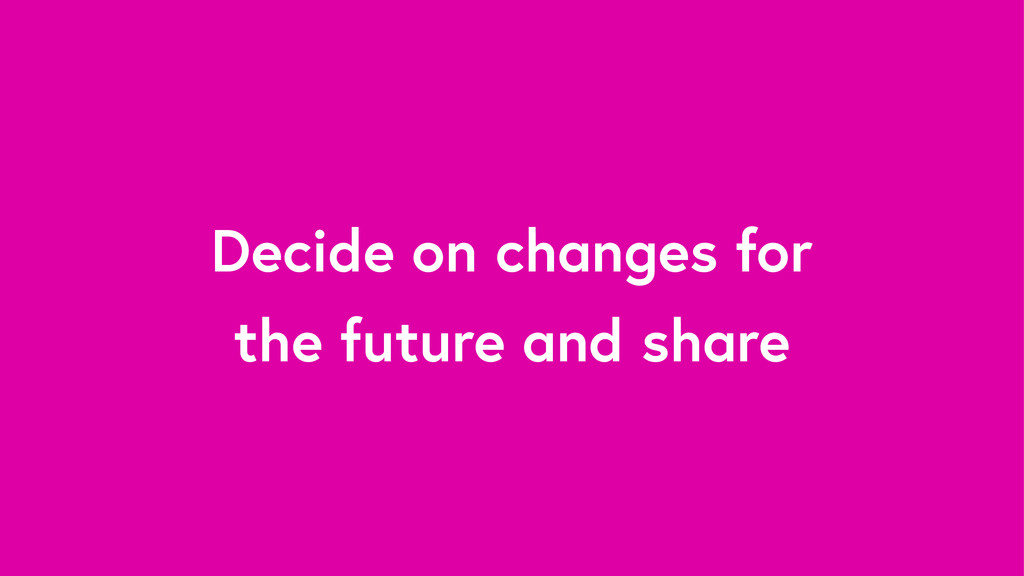 Decide on changes for the future and share