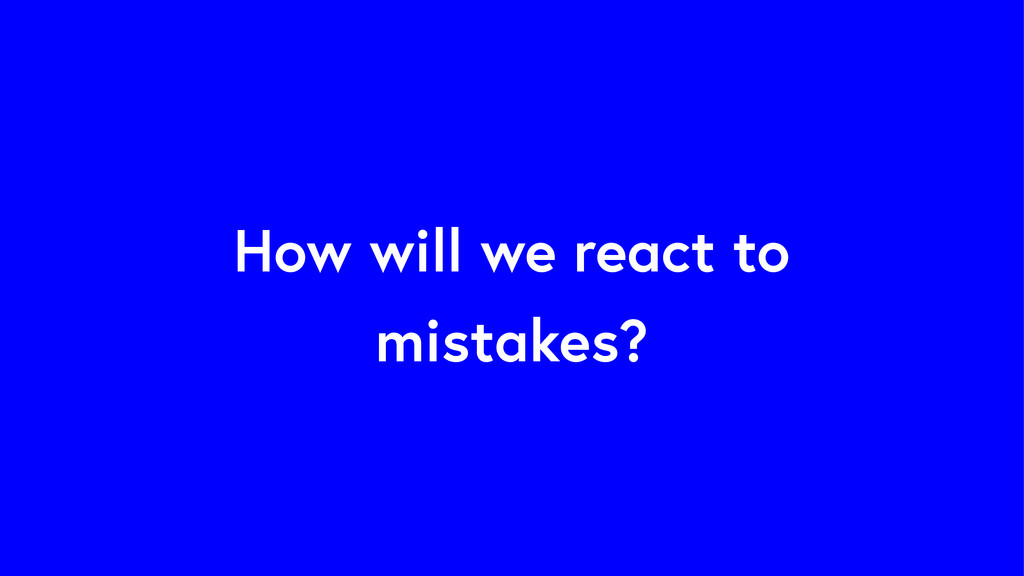 How will we react to mistakes?