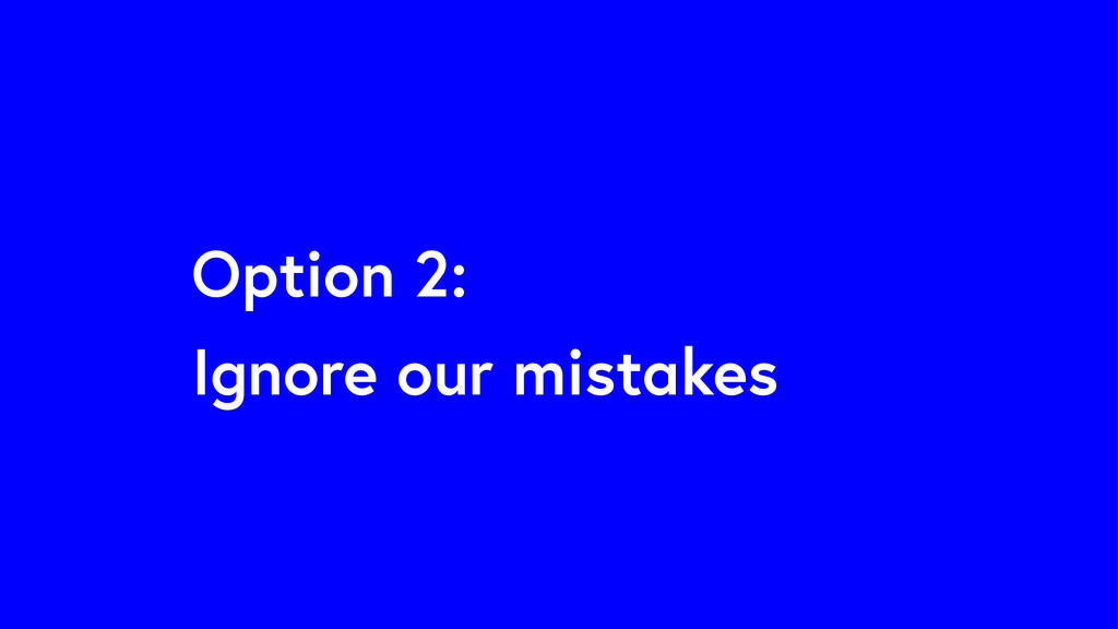Option 2: Ignore our mistakes