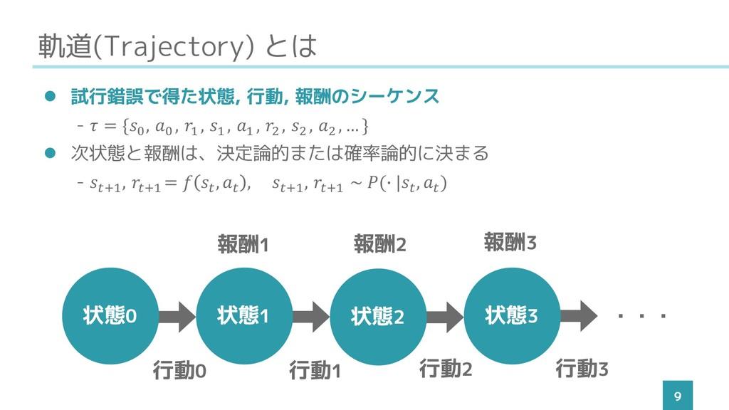 軌道(Trajectory) とは 9 ⚫ 試行錯誤で得た状態, 行動, 報酬のシーケンス -...