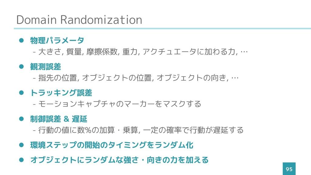 Domain Randomization 95 ⚫ 物理パラメータ - 大きさ, 質量, 摩擦...
