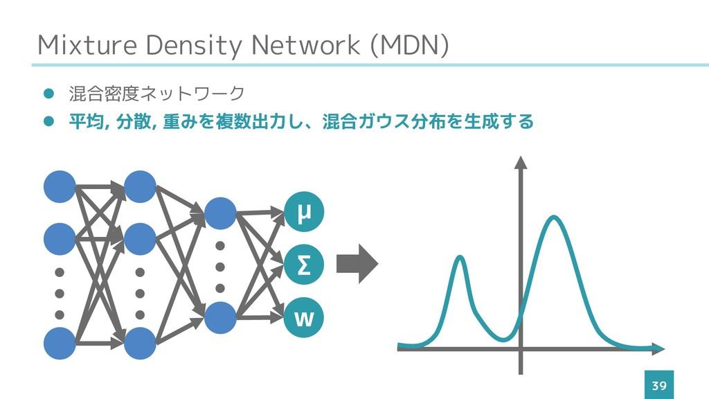 Mixture Density Network (MDN) 39 ⚫ 混合密度ネットワーク ⚫...