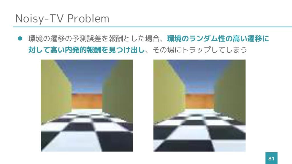 Noisy-TV Problem 81 ⚫ 環境の遷移の予測誤差を報酬とした場合、環境のランダ...