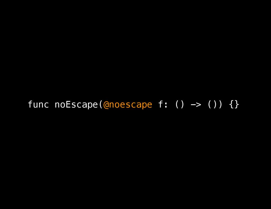 func noEscape(@noescape f: () -> ()) {}