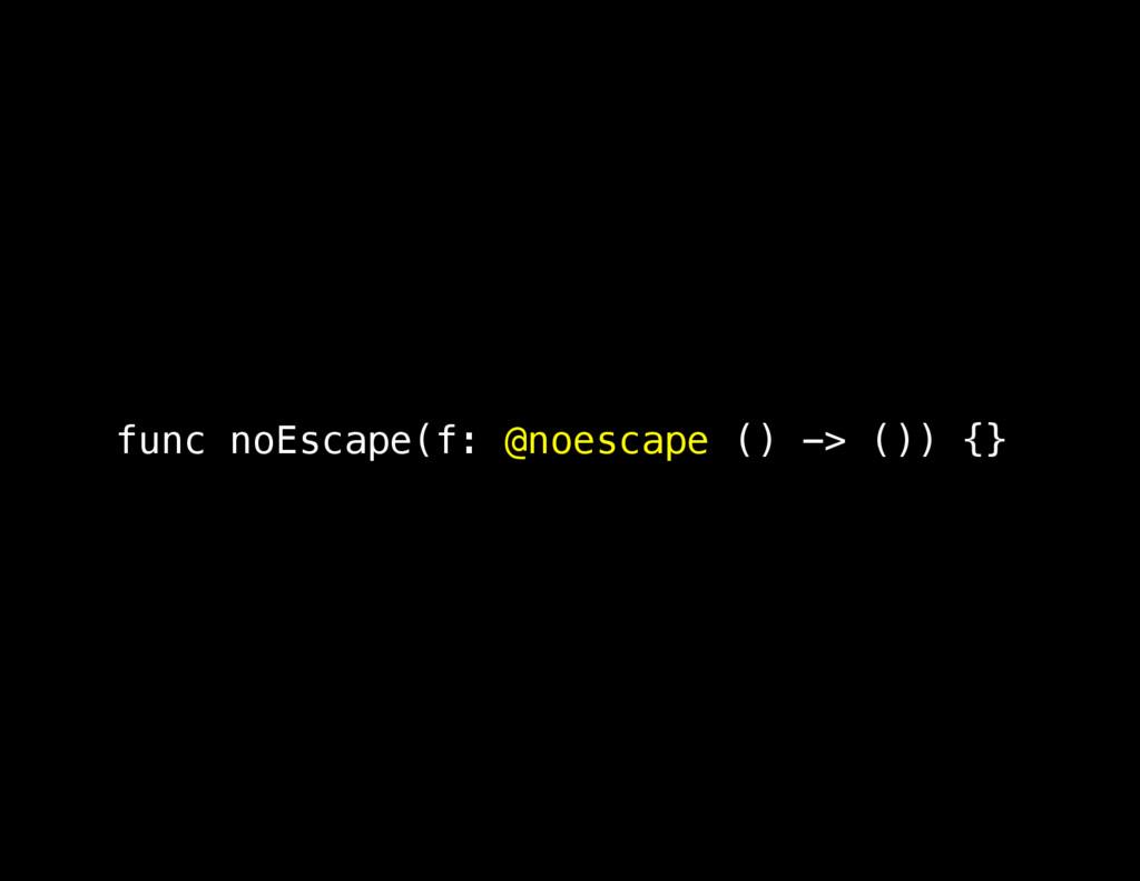 func noEscape(f: @noescape () -> ()) {}