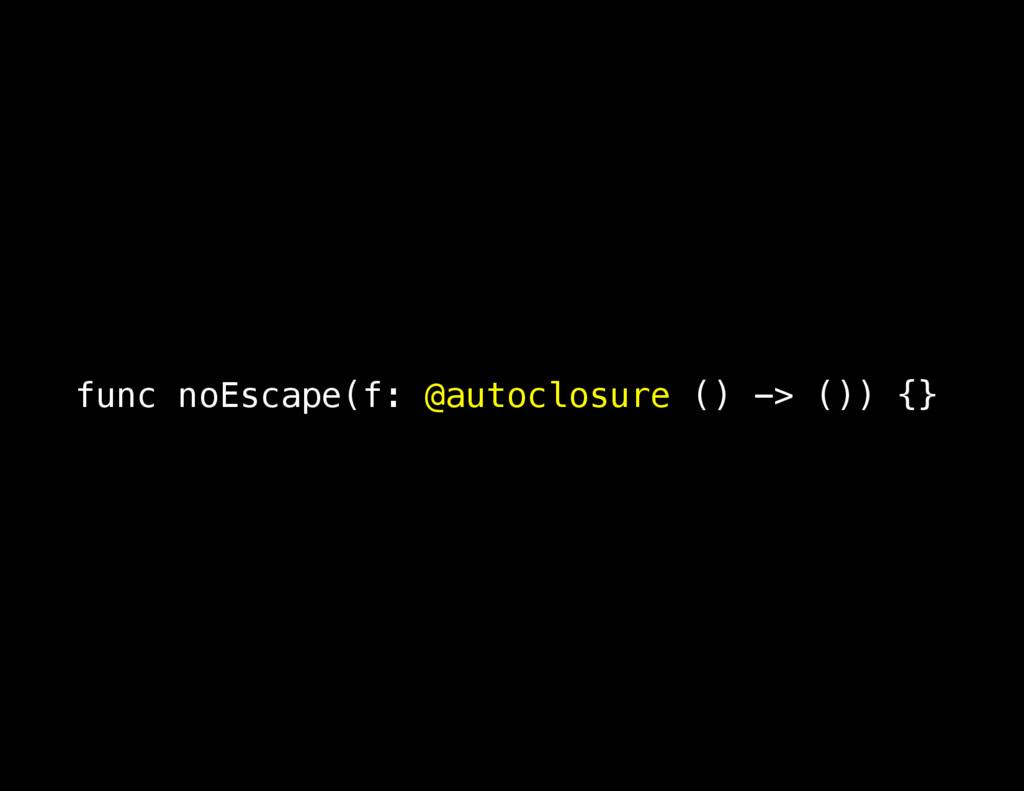 func noEscape(f: @autoclosure () -> ()) {}