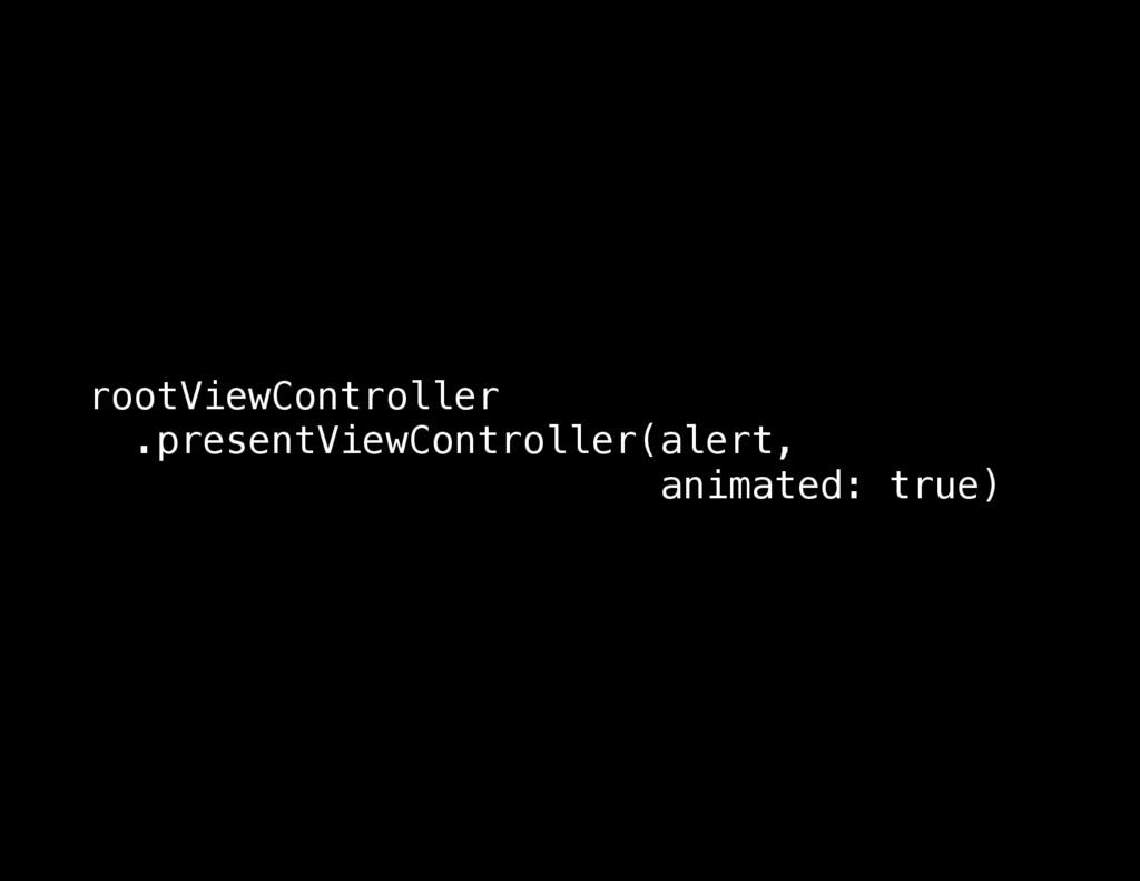 rootViewController .presentViewController(alert...
