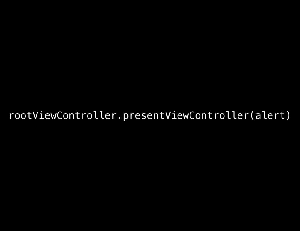 rootViewController.presentViewController(alert)