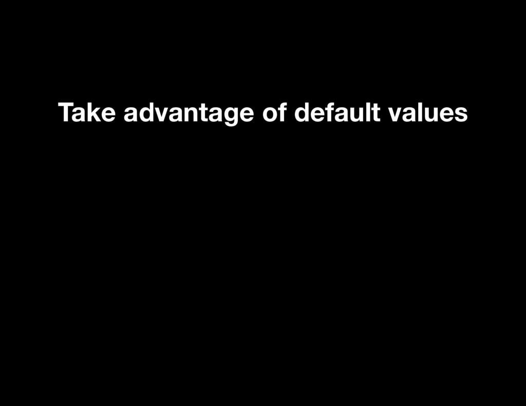 Take advantage of default values