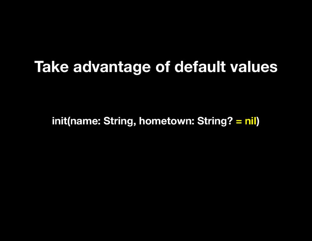 Take advantage of default values init(name: Str...