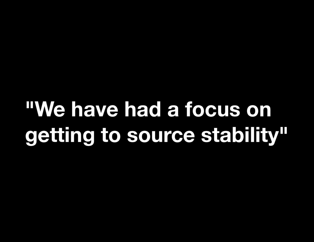 """""""We have had a focus on getting to source stabi..."""
