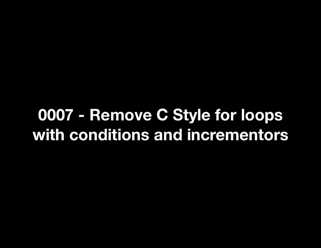 0007 - Remove C Style for loops with conditions...