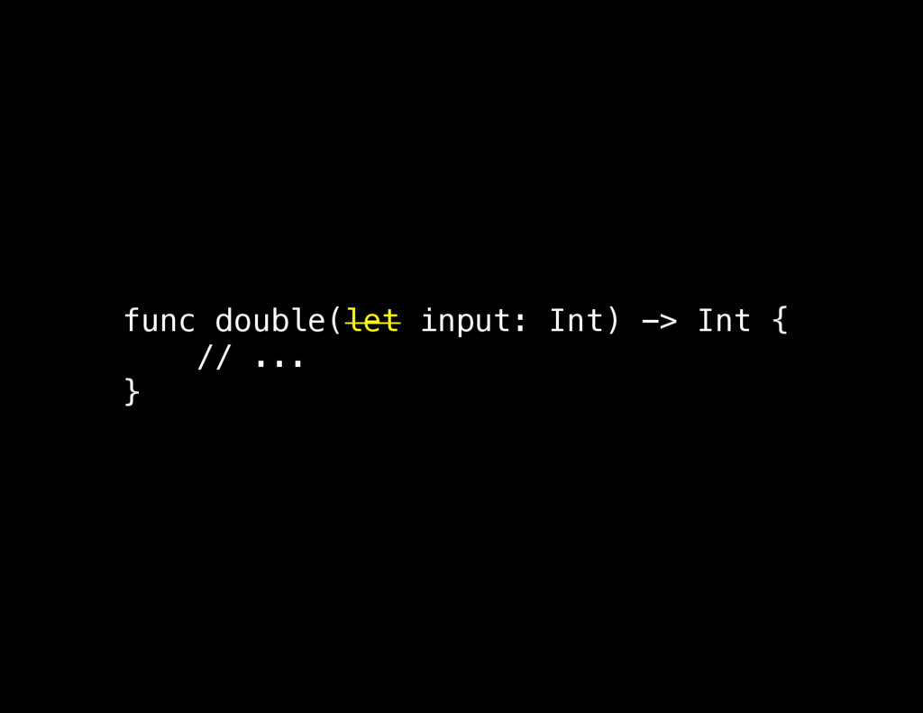 func double(let input: Int) -> Int { // ... }