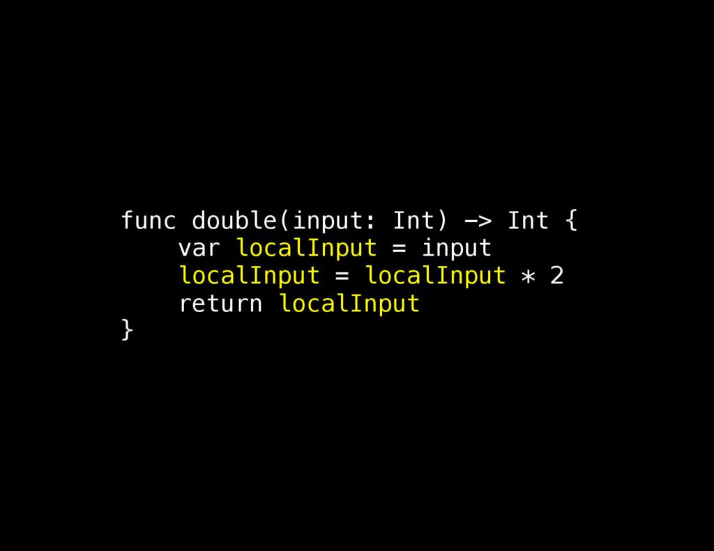 func double(input: Int) -> Int { var localInput...
