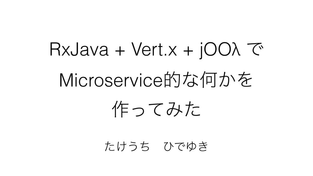 RxJava + Vert.x + jOOλ Ͱ MicroserviceతͳԿ͔Λ ࡞ͬͯΈ...