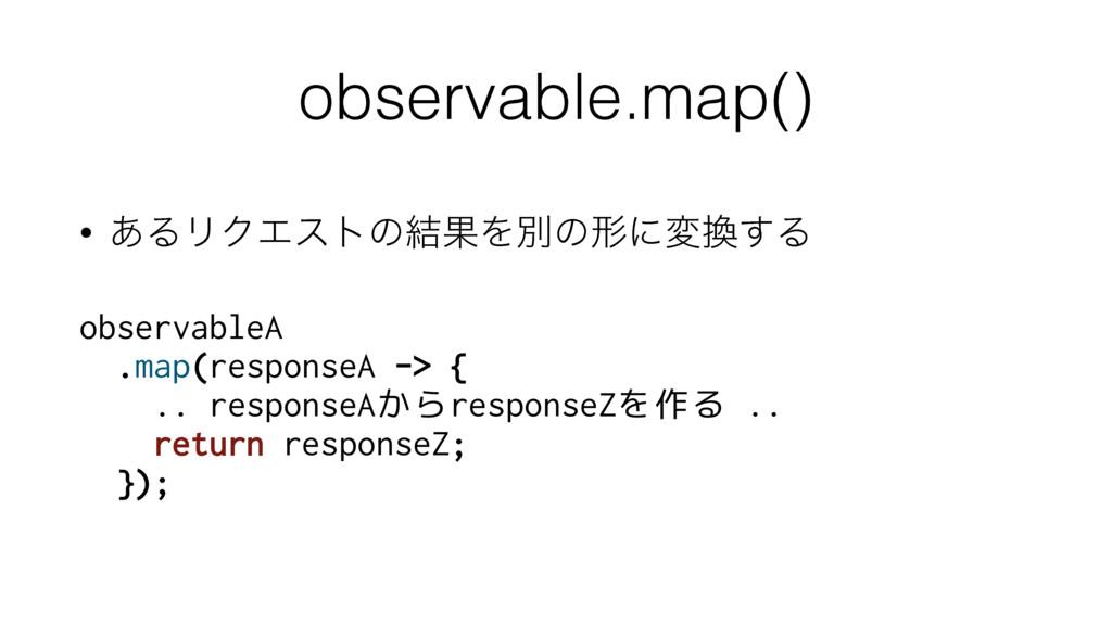 observable.map() • ͋ΔϦΫΤετͷ݁ՌΛผͷܗʹม͢Δ observab...