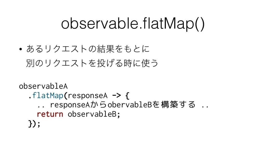 observable.flatMap() • ͋ΔϦΫΤετͷ݁ՌΛͱʹ ผͷϦΫΤετΛ...