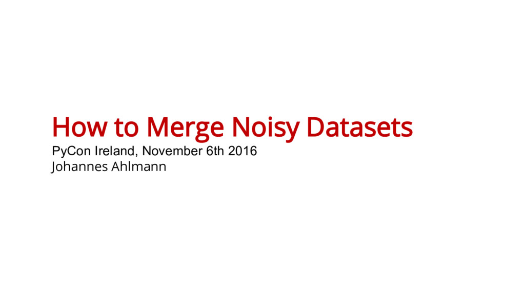 How to Merge Noisy Datasets PyCon Ireland, Nove...