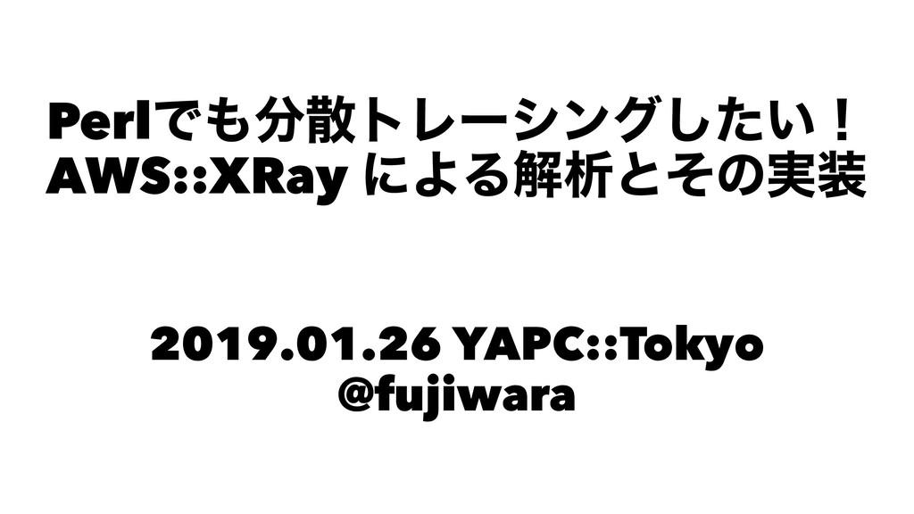 PerlͰτϨʔγϯά͍ͨ͠ʂ AWS::XRay ʹΑΔղੳͱͦͷ࣮ ɹ 2019....