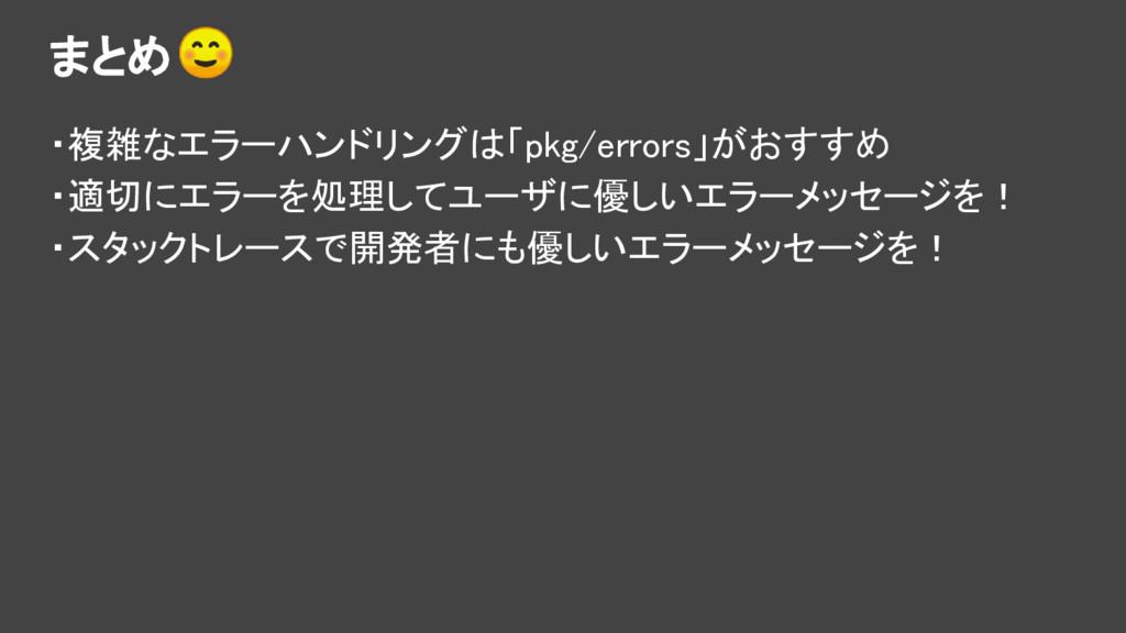 まとめ ・複雑なエラーハンドリングは「pkg/errors」がおすすめ ・適切にエラーを処理し...