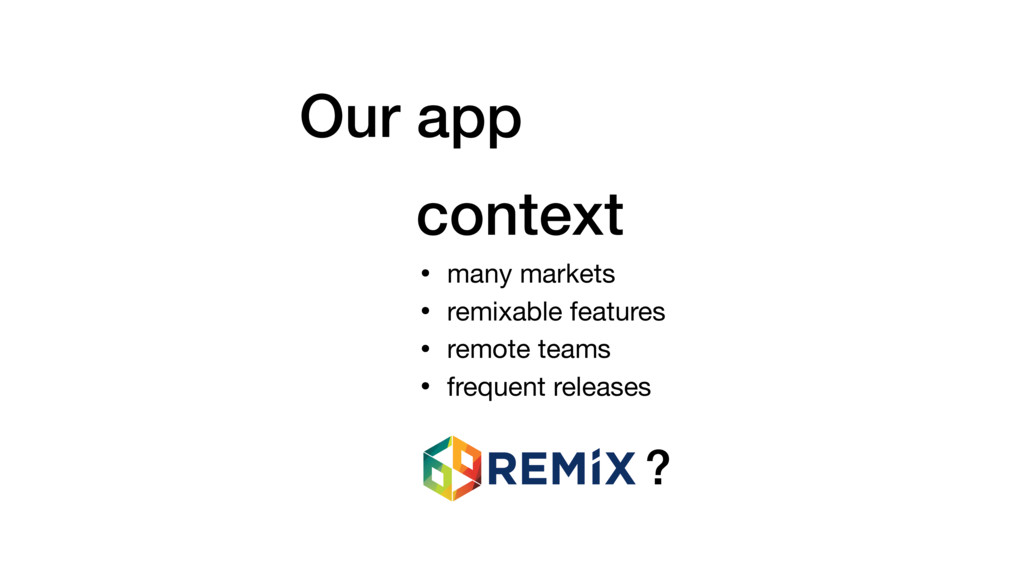 Our app context • many markets  • remixable fea...