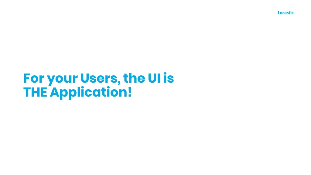 For your Users, the UI is THE Application!