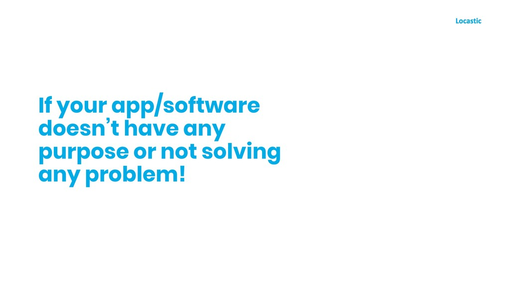 If your app/software doesn't have any purpose o...