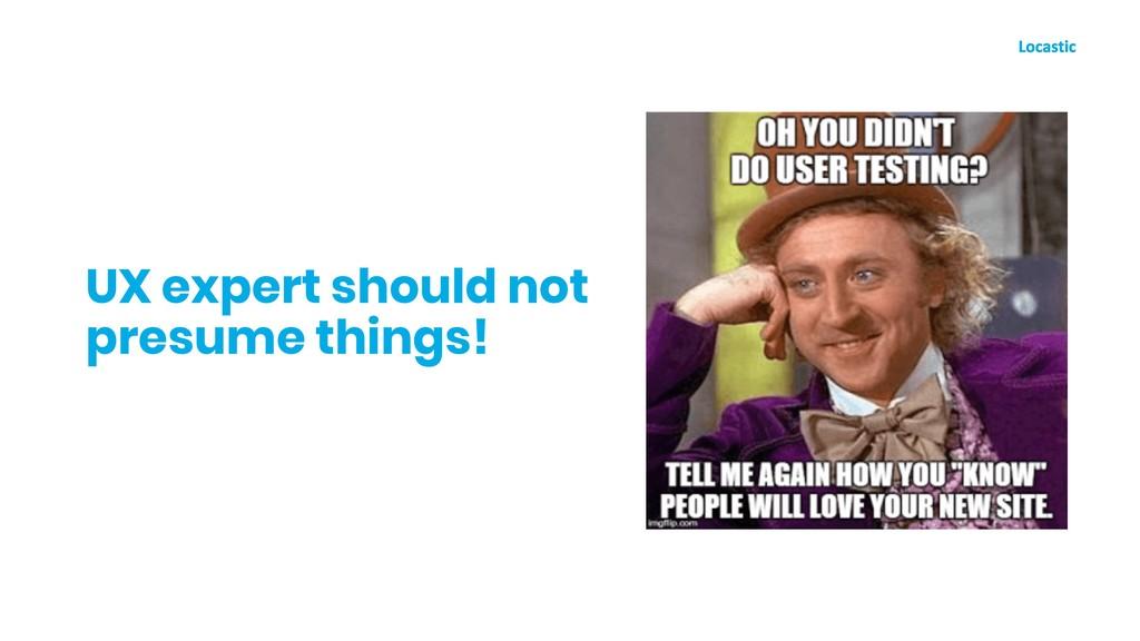 UX expert should not presume things!