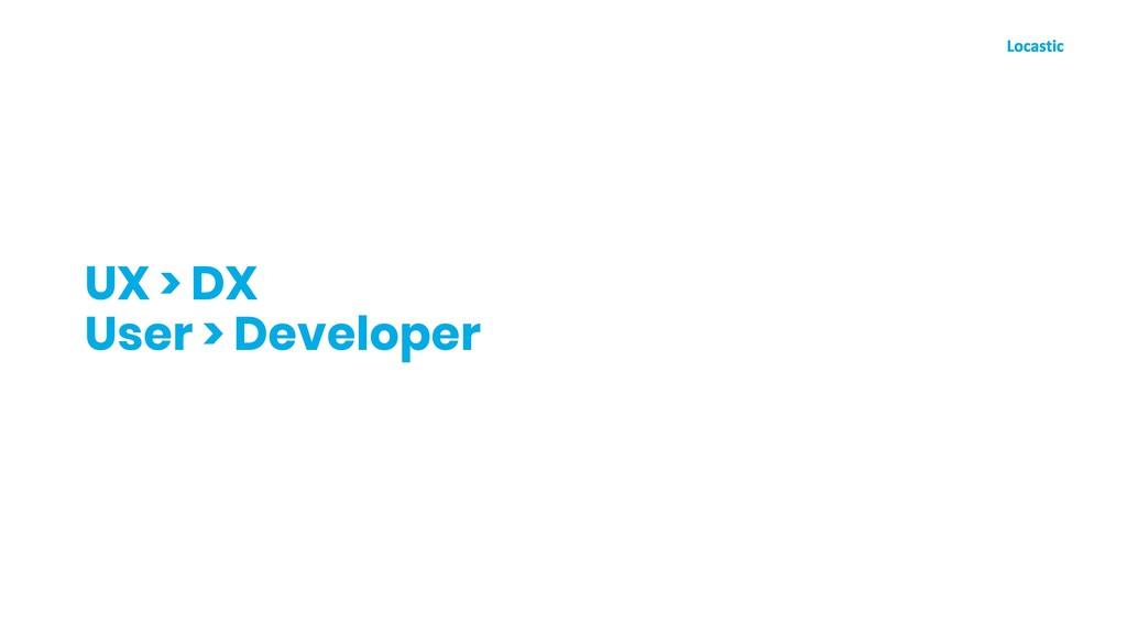 UX > DX User > Developer