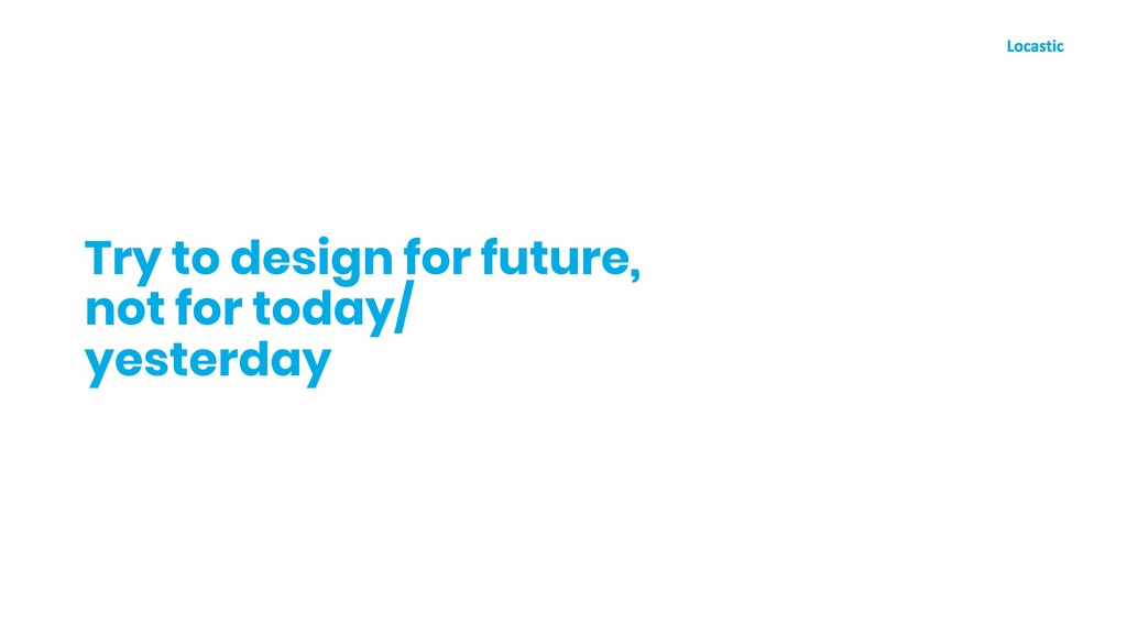 Try to design for future, not for today/ yester...