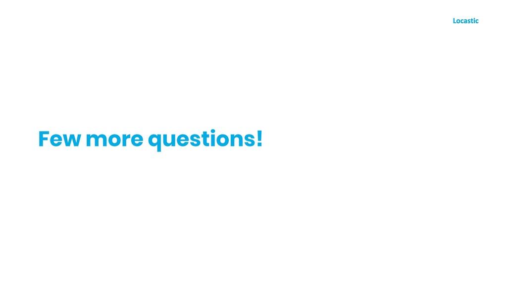 Few more questions!