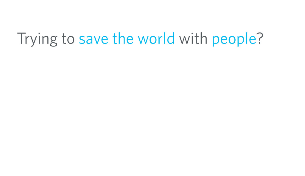 Trying to save the world with people?