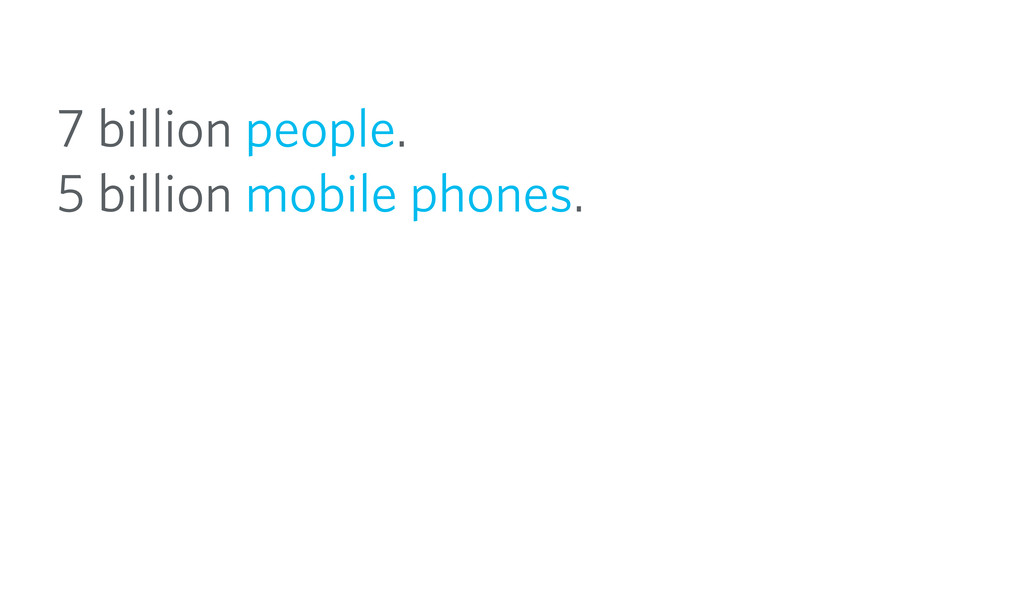 7 billion people. 5 billion mobile phones.