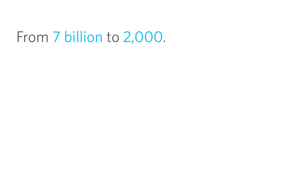 From 7 billion to 2,000.