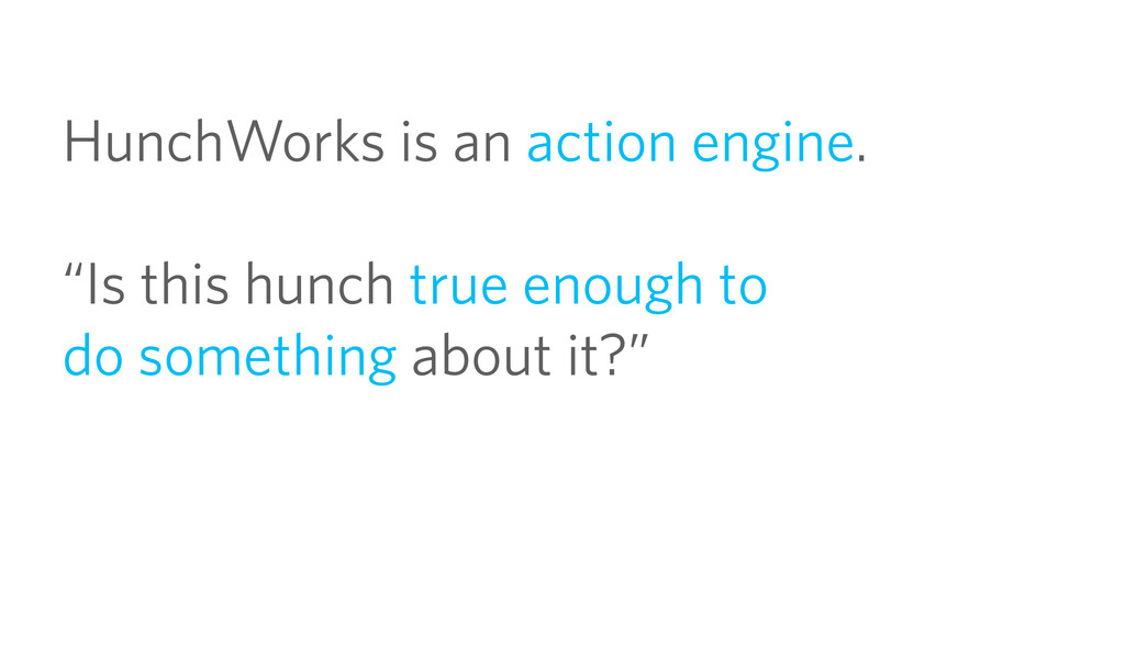 "HunchWorks is an action engine. ""Is this hunch ..."