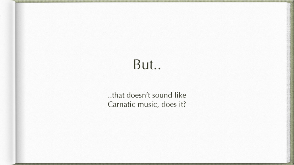 But.. ..that doesn't sound like Carnatic music,...