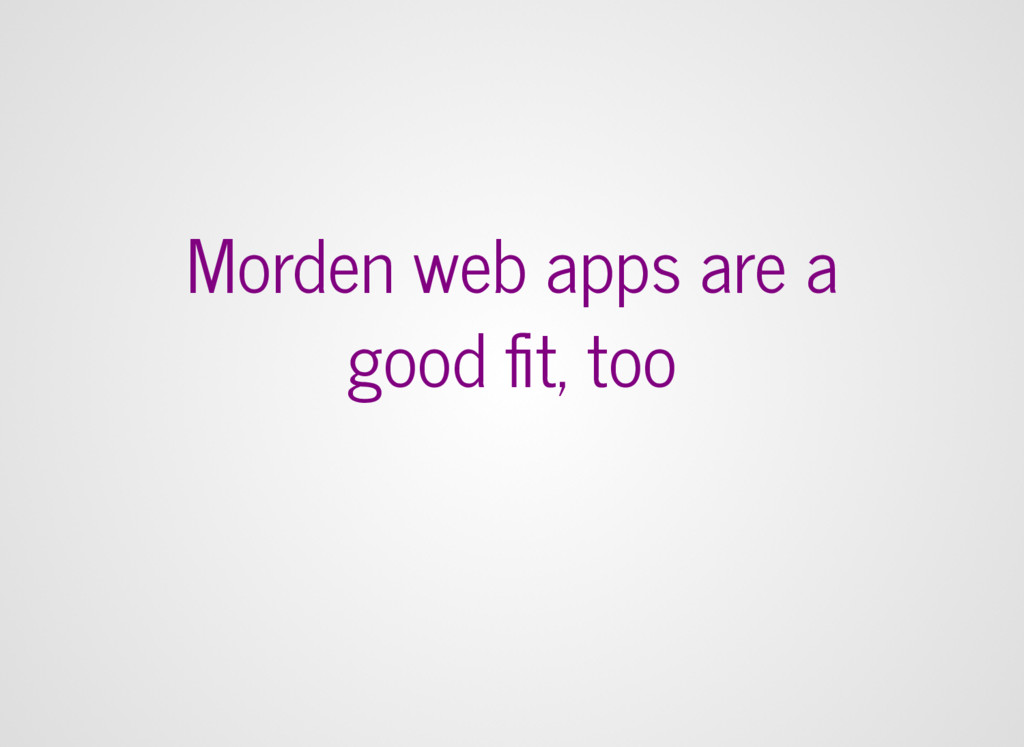 Morden web apps are a good fit, too