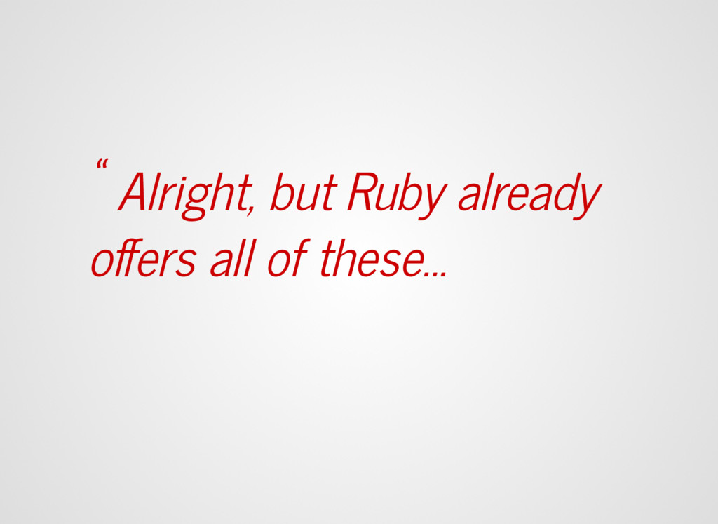 """"""" Alright, but Ruby already offers all of these...."""