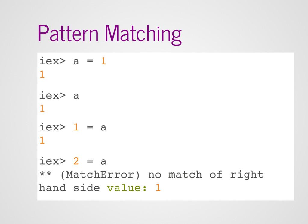 Pattern Matching iex> a = 1 1 iex> a 1 iex> 1 =...