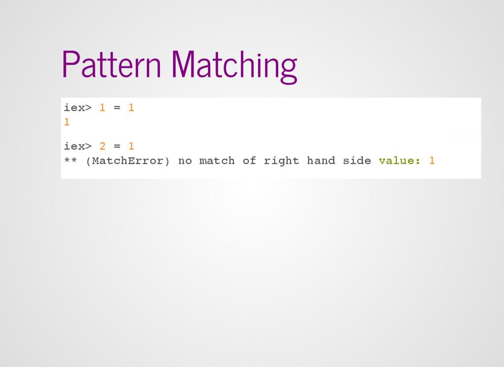 Pattern Matching iex> 1 = 1 1 iex> 2 = 1 ** (Ma...