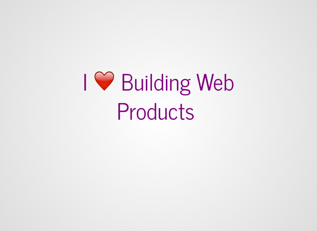I ❤ Building Web Products