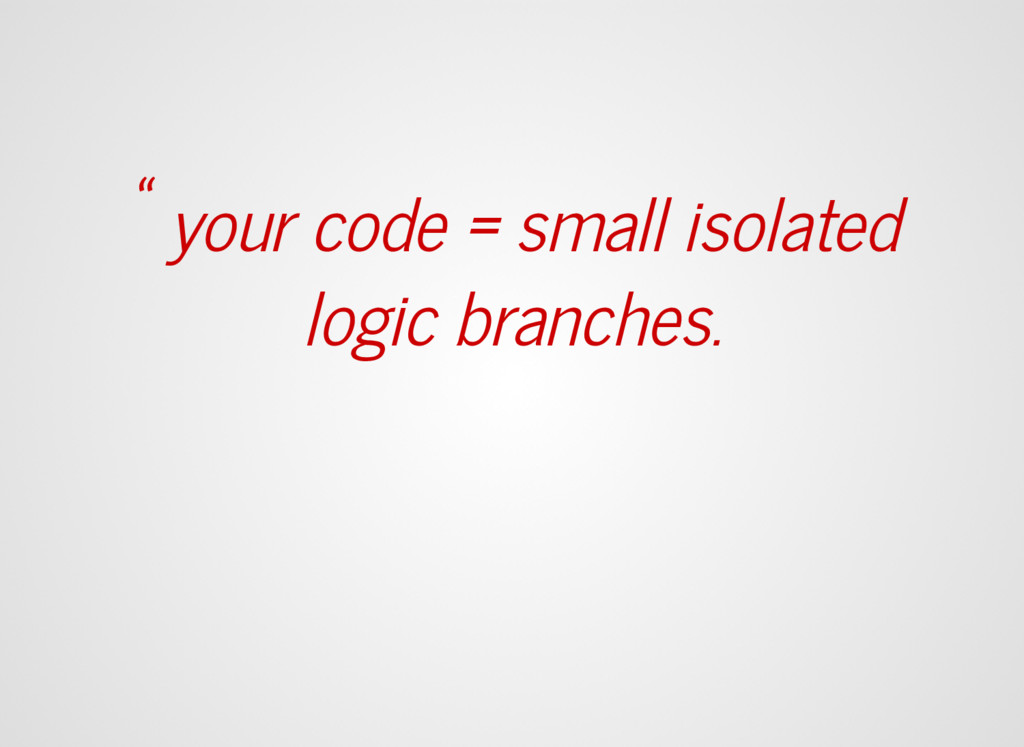 """"""" your code = small isolated logic branches."""