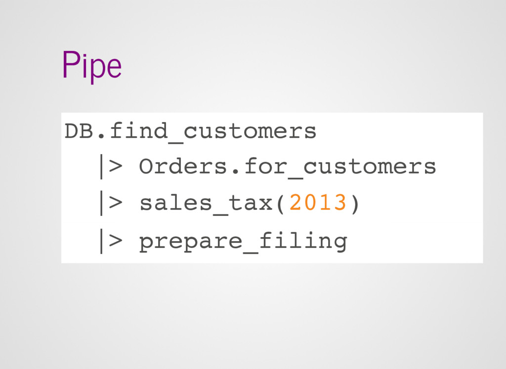 Pipe DB.find_customers |> Orders.for_customers ...