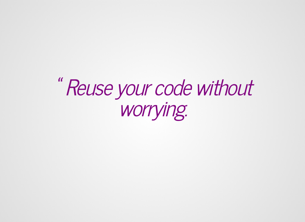 """"""" Reuse your code without worrying."""