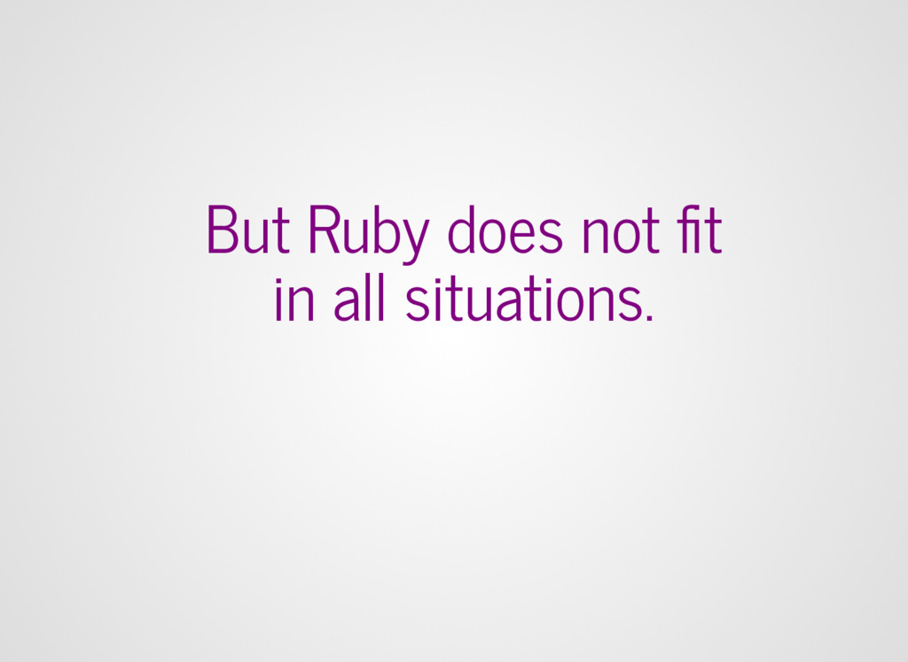 But Ruby does not fit in all situations.